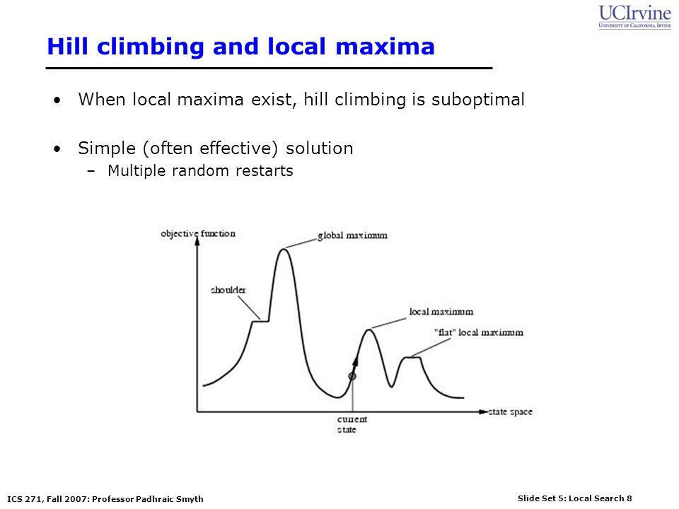 Slide Set 5: Local Search 8 ICS 271, Fall 2007: Professor Padhraic Smyth Hill climbing and local maxima When local maxima exist, hill climbing is suboptimal Simple (often effective) solution –Multiple random restarts