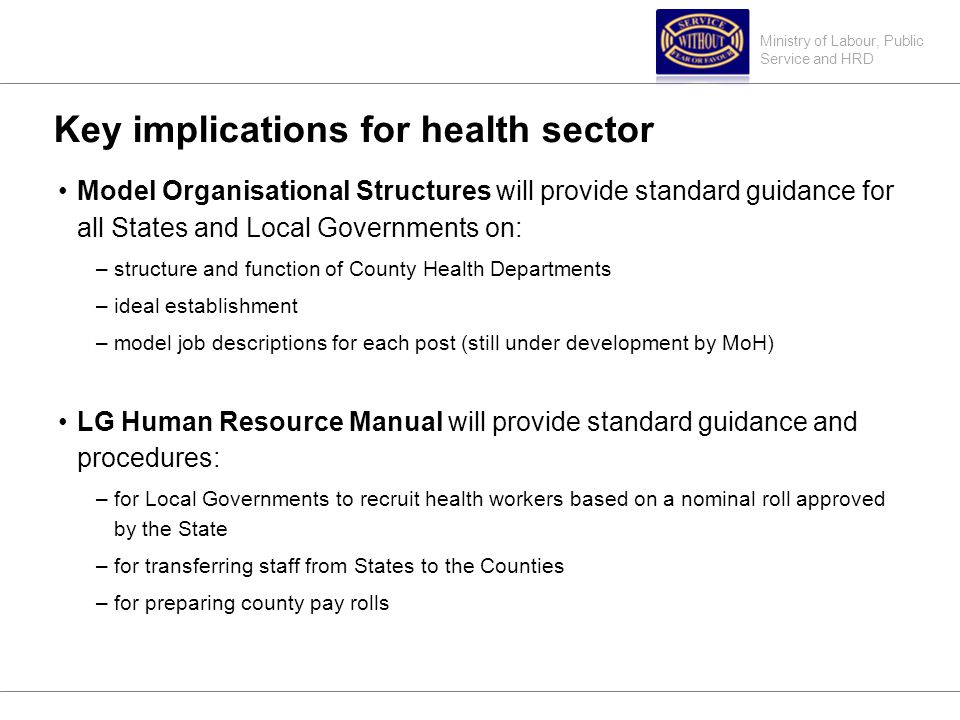 Ministry of Labour, Public Service and HRD Key implications for health sector Model Organisational Structures will provide standard guidance for all States and Local Governments on: –structure and function of County Health Departments –ideal establishment –model job descriptions for each post (still under development by MoH) LG Human Resource Manual will provide standard guidance and procedures: –for Local Governments to recruit health workers based on a nominal roll approved by the State –for transferring staff from States to the Counties –for preparing county pay rolls