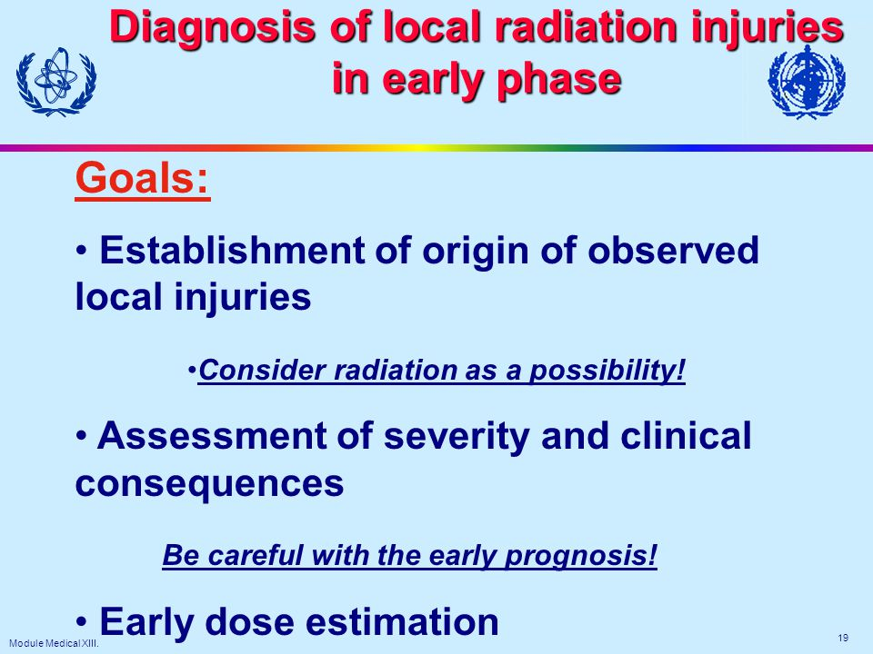 Module Medical XIII. 19 Diagnosis of local radiation injuries in early phase Goals: Establishment of origin of observed local injuries Consider radiat