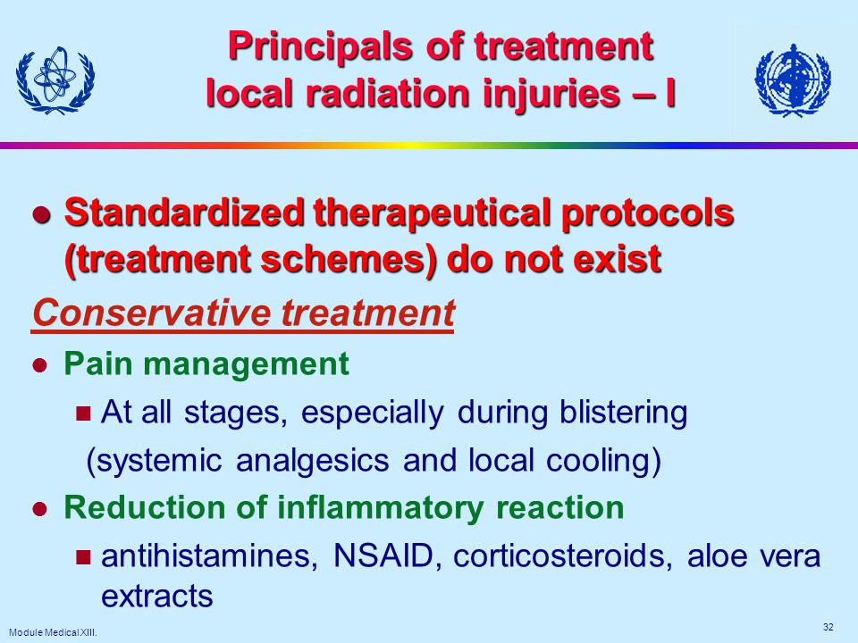 Module Medical XIII. 32 Principals of treatment local radiation injuries – I l Standardized therapeutical protocols (treatment schemes) do not exist C