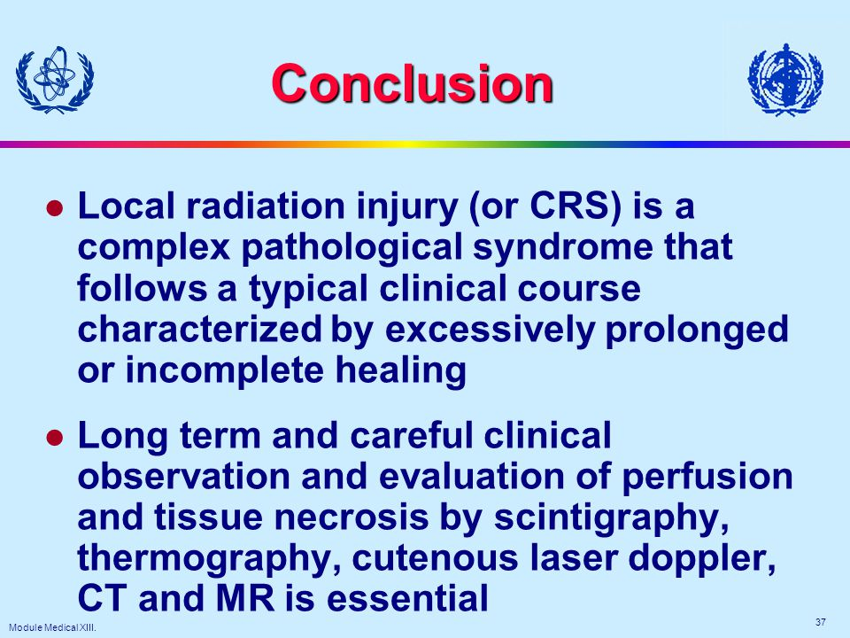 Module Medical XIII. 37 Conclusion l Local radiation injury (or CRS) is a complex pathological syndrome that follows a typical clinical course charact