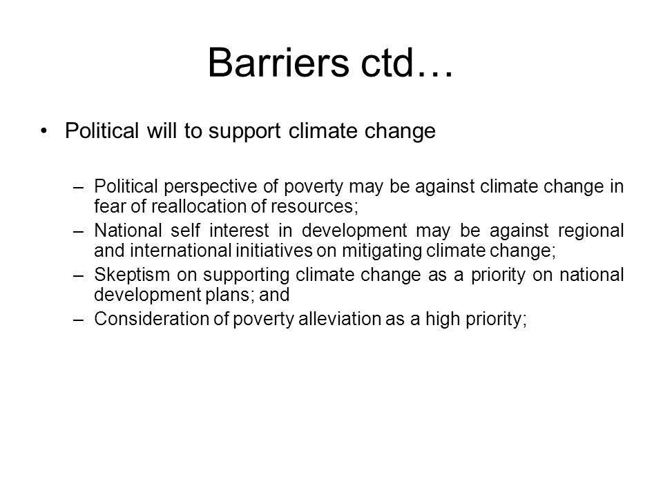 Barriers ctd… Political will to support climate change –Political perspective of poverty may be against climate change in fear of reallocation of resources; –National self interest in development may be against regional and international initiatives on mitigating climate change; –Skeptism on supporting climate change as a priority on national development plans; and –Consideration of poverty alleviation as a high priority;