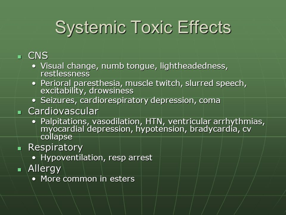 Systemic Toxic Effects CNS CNS Visual change, numb tongue, lightheadedness, restlessnessVisual change, numb tongue, lightheadedness, restlessness Perioral paresthesia, muscle twitch, slurred speech, excitability, drowsinessPerioral paresthesia, muscle twitch, slurred speech, excitability, drowsiness Seizures, cardiorespiratory depression, comaSeizures, cardiorespiratory depression, coma Cardiovascular Cardiovascular Palpitations, vasodilation, HTN, ventricular arrhythmias, myocardial depression, hypotension, bradycardia, cv collapsePalpitations, vasodilation, HTN, ventricular arrhythmias, myocardial depression, hypotension, bradycardia, cv collapse Respiratory Respiratory Hypoventilation, resp arrestHypoventilation, resp arrest Allergy Allergy More common in estersMore common in esters