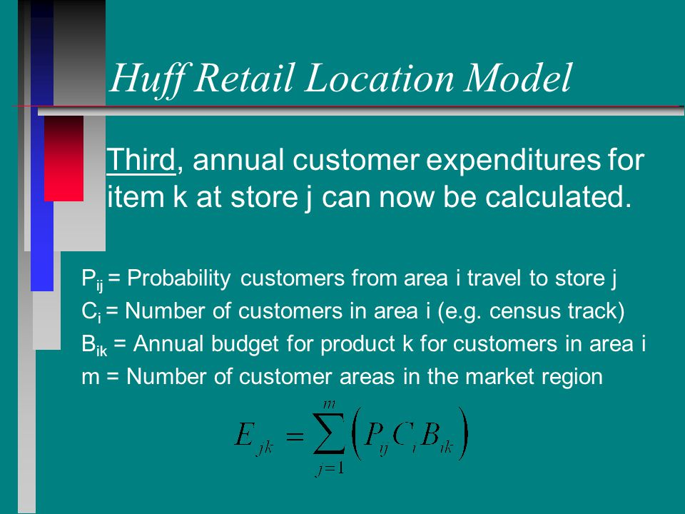 Huff Retail Location Model Third, annual customer expenditures for item k at store j can now be calculated.
