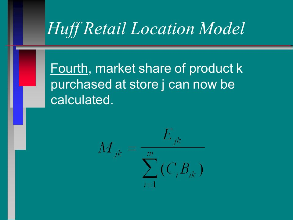 Huff Retail Location Model Fourth, market share of product k purchased at store j can now be calculated.