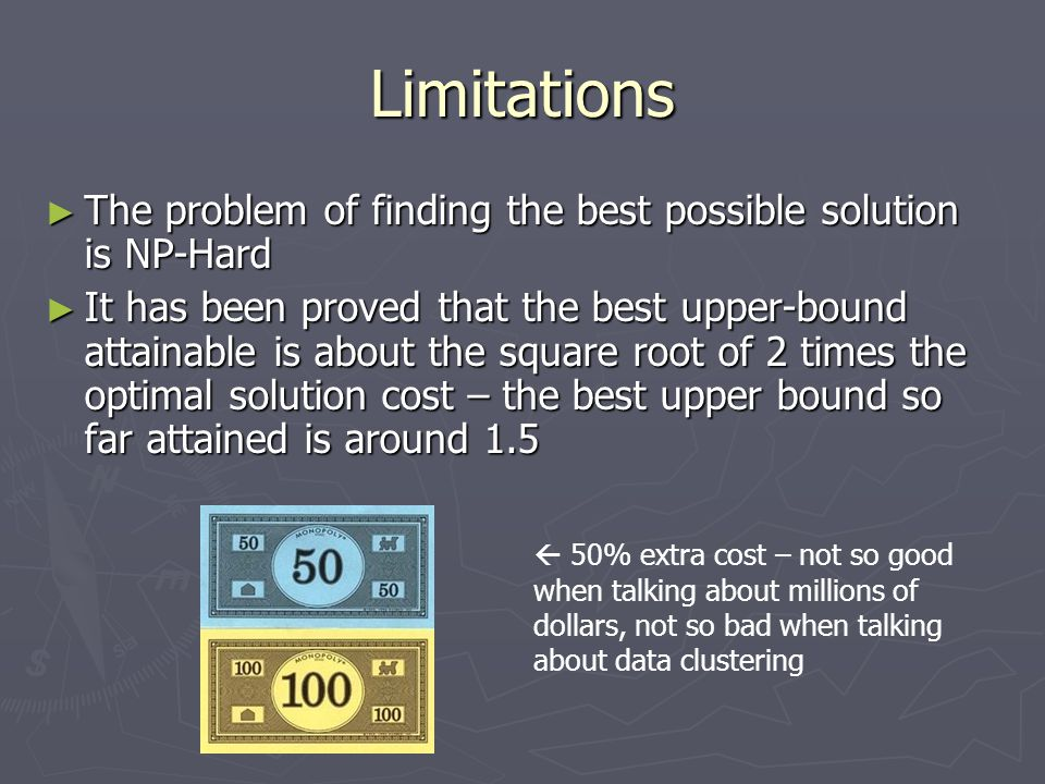 Limitations ► The problem of finding the best possible solution is NP-Hard ► It has been proved that the best upper-bound attainable is about the square root of 2 times the optimal solution cost – the best upper bound so far attained is around 1.5  50% extra cost – not so good when talking about millions of dollars, not so bad when talking about data clustering