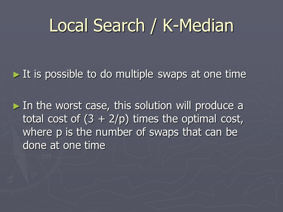 Local Search / K-Median ► It is possible to do multiple swaps at one time ► In the worst case, this solution will produce a total cost of (3 + 2/p) times the optimal cost, where p is the number of swaps that can be done at one time