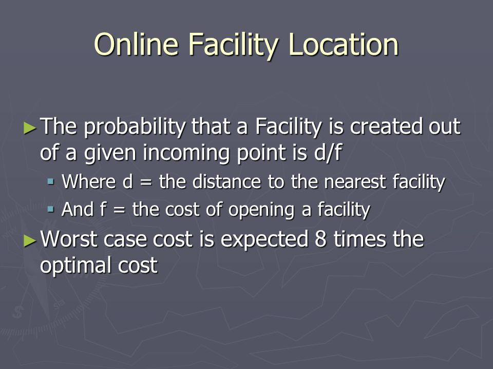 Online Facility Location ► The probability that a Facility is created out of a given incoming point is d/f  Where d = the distance to the nearest facility  And f = the cost of opening a facility ► Worst case cost is expected 8 times the optimal cost