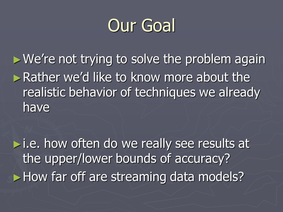 Our Goal ► We're not trying to solve the problem again ► Rather we'd like to know more about the realistic behavior of techniques we already have ► i.e.