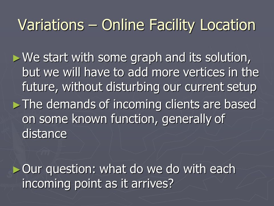 Variations – Online Facility Location ► We start with some graph and its solution, but we will have to add more vertices in the future, without disturbing our current setup ► The demands of incoming clients are based on some known function, generally of distance ► Our question: what do we do with each incoming point as it arrives?