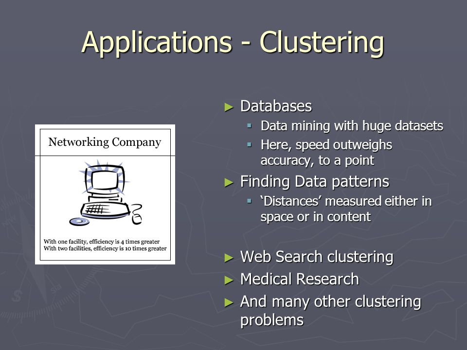 Applications - Clustering ► Databases  Data mining with huge datasets  Here, speed outweighs accuracy, to a point ► Finding Data patterns  'Distances' measured either in space or in content ► Web Search clustering ► Medical Research ► And many other clustering problems