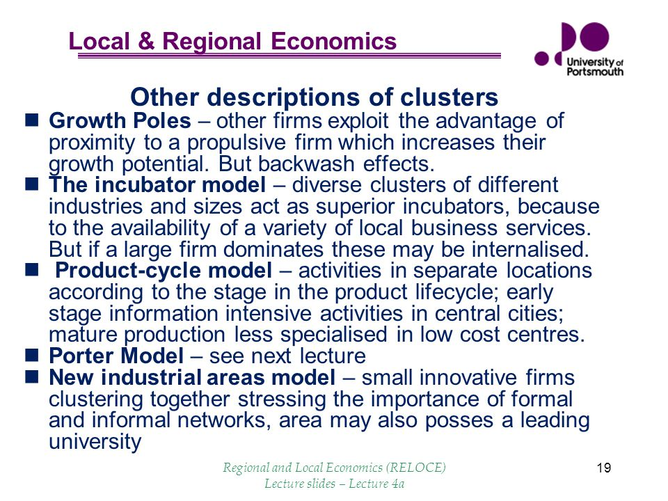 Local & Regional Economics 19 Other descriptions of clusters Growth Poles – other firms exploit the advantage of proximity to a propulsive firm which