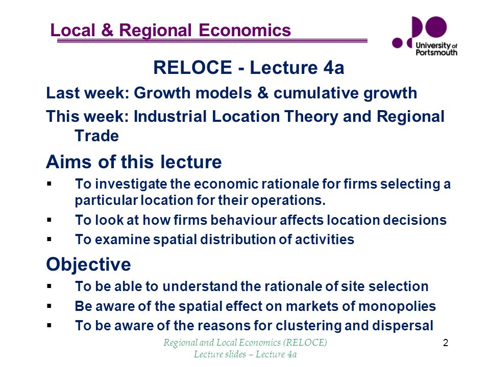 Local & Regional Economics 2 RELOCE - Lecture 4a Last week: Growth models & cumulative growth This week: Industrial Location Theory and Regional Trade Aims of this lecture  To investigate the economic rationale for firms selecting a particular location for their operations.