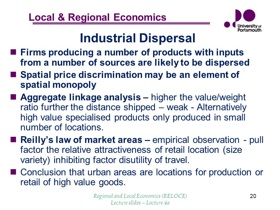 Local & Regional Economics 20 Industrial Dispersal Firms producing a number of products with inputs from a number of sources are likely to be dispersed Spatial price discrimination may be an element of spatial monopoly Aggregate linkage analysis – higher the value/weight ratio further the distance shipped – weak - Alternatively high value specialised products only produced in small number of locations.