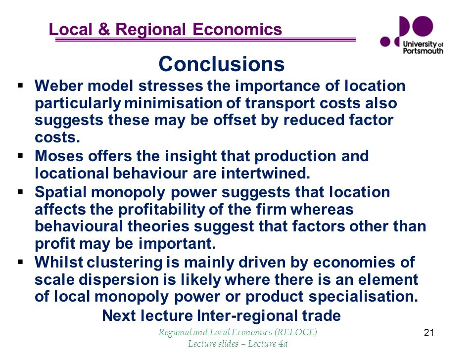 Local & Regional Economics 21 Conclusions  Weber model stresses the importance of location particularly minimisation of transport costs also suggests these may be offset by reduced factor costs.