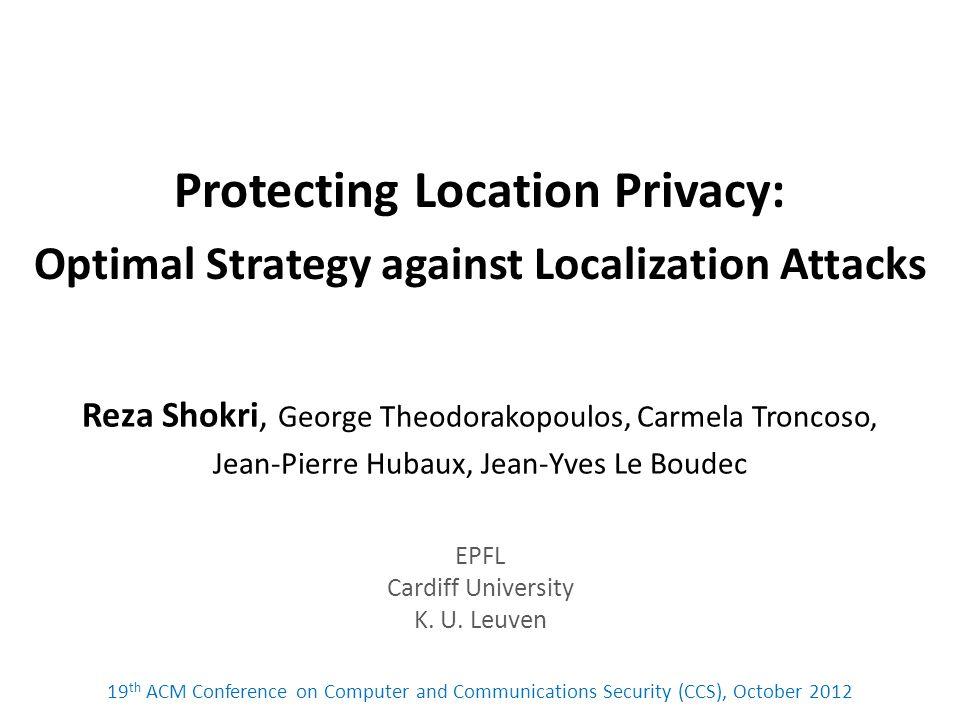 Protecting Location Privacy: Optimal Strategy against Localization Attacks Reza Shokri, George Theodorakopoulos, Carmela Troncoso, Jean-Pierre Hubaux, Jean-Yves Le Boudec EPFL Cardiff University K.