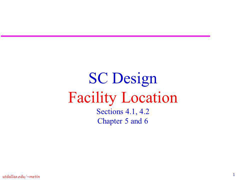 1 utdallas.edu/~metin SC Design Facility Location Sections 4.1, 4.2 Chapter 5 and 6