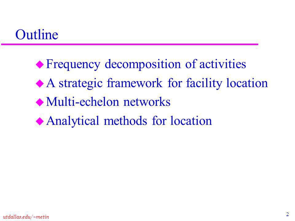 2 utdallas.edu/~metin Outline u Frequency decomposition of activities u A strategic framework for facility location u Multi-echelon networks u Analytical methods for location