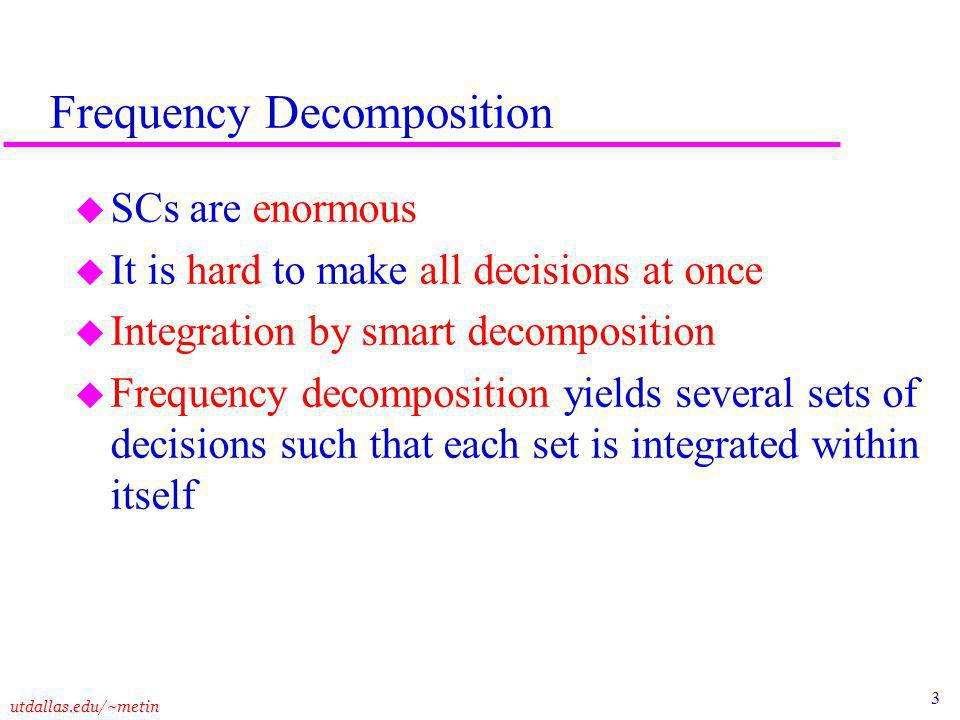 3 utdallas.edu/~metin Frequency Decomposition u SCs are enormous u It is hard to make all decisions at once u Integration by smart decomposition u Frequency decomposition yields several sets of decisions such that each set is integrated within itself