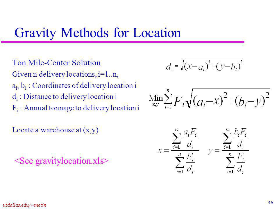 36 utdallas.edu/~metin Gravity Methods for Location Ton Mile-Center Solution Given n delivery locations, i=1..n, a i, b i : Coordinates of delivery location i d i : Distance to delivery location i F i : Annual tonnage to delivery location i Locate a warehouse at (x,y)