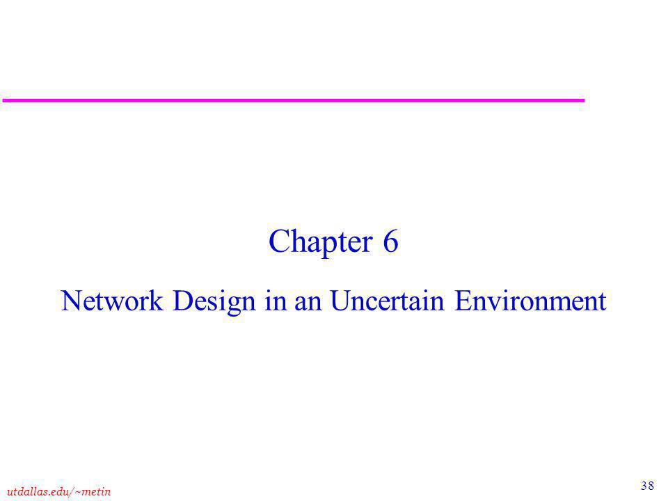 38 utdallas.edu/~metin Chapter 6 Network Design in an Uncertain Environment