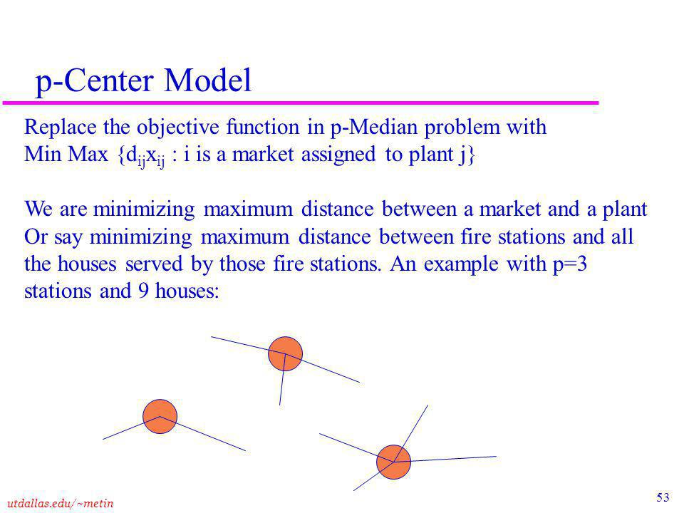 53 utdallas.edu/~metin p-Center Model Replace the objective function in p-Median problem with Min Max {d ij x ij : i is a market assigned to plant j} We are minimizing maximum distance between a market and a plant Or say minimizing maximum distance between fire stations and all the houses served by those fire stations.