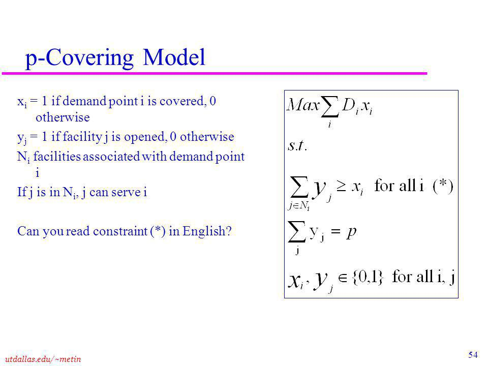 54 utdallas.edu/~metin p-Covering Model x i = 1 if demand point i is covered, 0 otherwise y j = 1 if facility j is opened, 0 otherwise N i facilities associated with demand point i If j is in N i, j can serve i Can you read constraint (*) in English