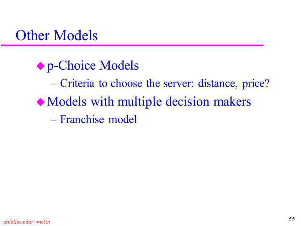 55 utdallas.edu/~metin Other Models u p-Choice Models –Criteria to choose the server: distance, price.