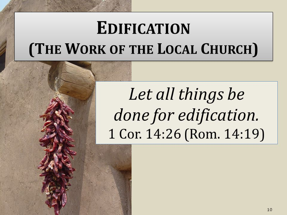 E DIFICATION (T HE W ORK OF THE L OCAL C HURCH ) Let all things be done for edification.