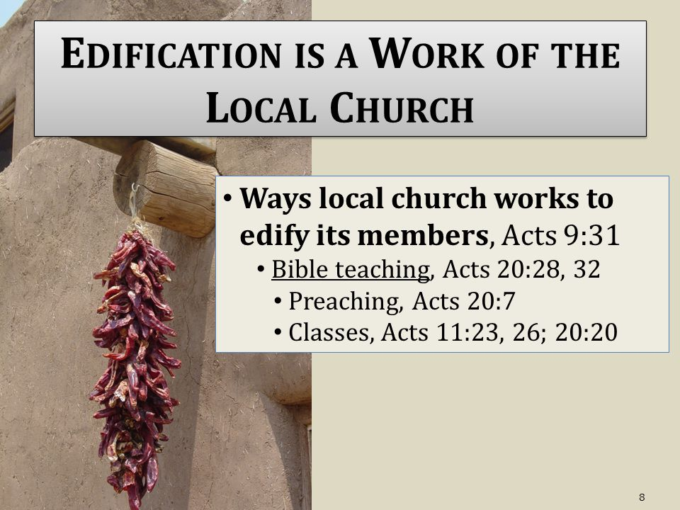 E DIFICATION IS A W ORK OF THE L OCAL C HURCH Ways local church works to edify its members, Acts 9:31 Bible teaching, Acts 20:28, 32 Preaching, Acts 20:7 Classes, Acts 11:23, 26; 20:20 8