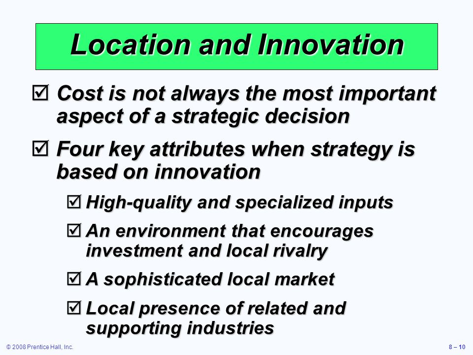 © 2008 Prentice Hall, Inc.8 – 10 Location and Innovation  Cost is not always the most important aspect of a strategic decision  Four key attributes