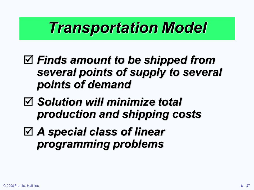 © 2008 Prentice Hall, Inc.8 – 37 Transportation Model  Finds amount to be shipped from several points of supply to several points of demand  Solutio