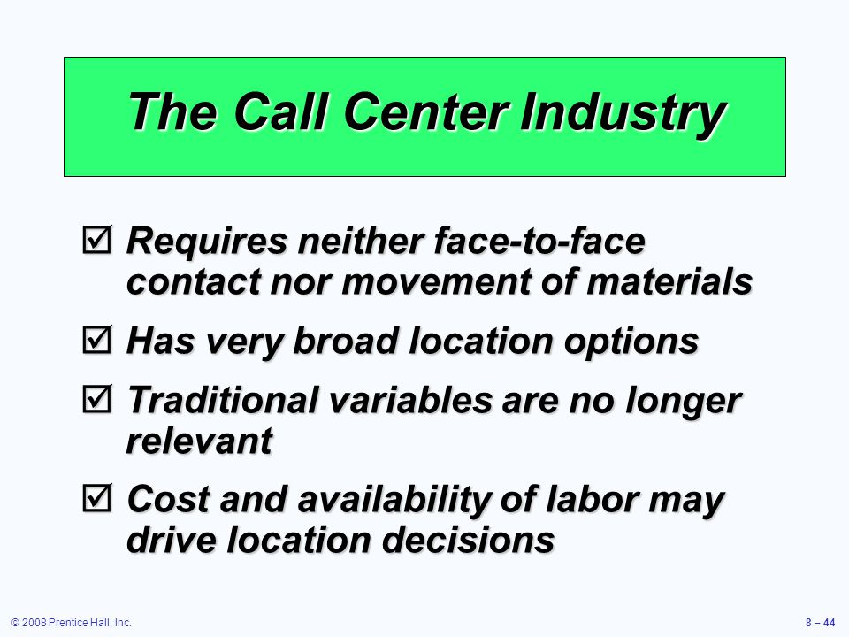 © 2008 Prentice Hall, Inc.8 – 44 The Call Center Industry  Requires neither face-to-face contact nor movement of materials  Has very broad location