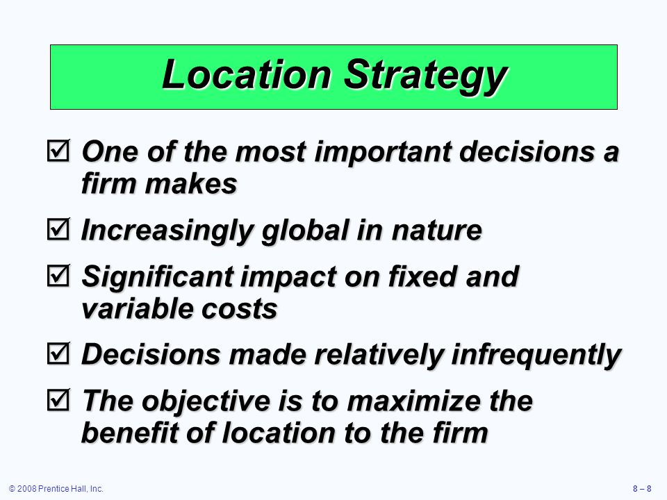 © 2008 Prentice Hall, Inc.8 – 8 Location Strategy  One of the most important decisions a firm makes  Increasingly global in nature  Significant imp