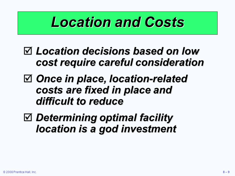 © 2008 Prentice Hall, Inc.8 – 9 Location and Costs  Location decisions based on low cost require careful consideration  Once in place, location-rela