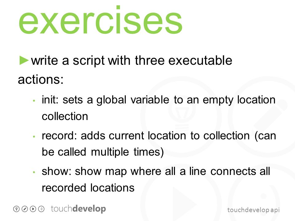 touchdevelop api exercises ►write a script with three executable actions: init: sets a global variable to an empty location collection record: adds current location to collection (can be called multiple times) show: show map where all a line connects all recorded locations