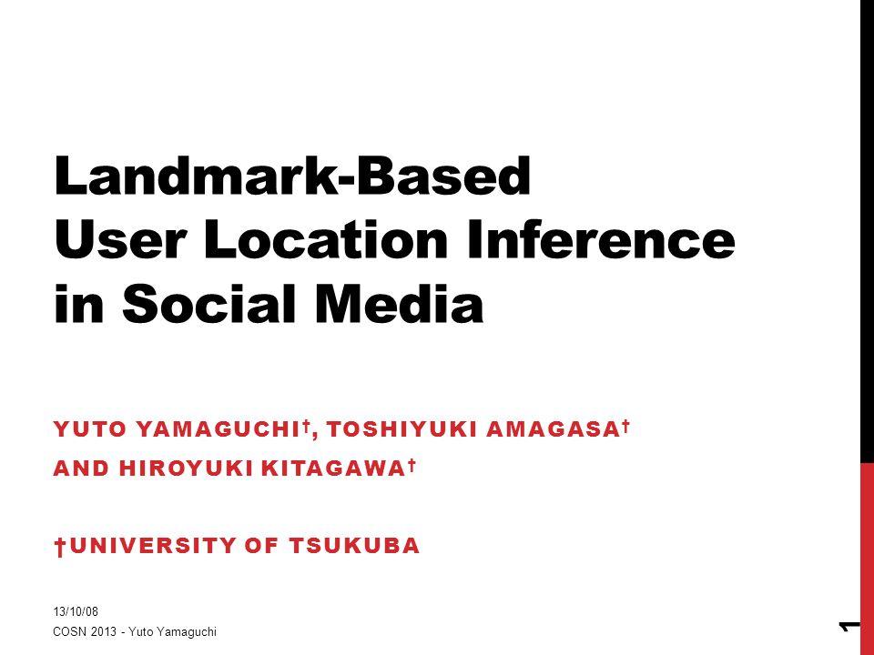 Landmark-Based User Location Inference in Social Media YUTO YAMAGUCHI †, TOSHIYUKI AMAGASA † AND HIROYUKI KITAGAWA † †UNIVERSITY OF TSUKUBA 13/10/08 COSN 2013 - Yuto Yamaguchi 1