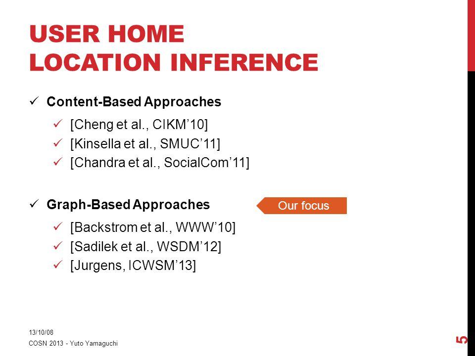 USER HOME LOCATION INFERENCE Content-Based Approaches [Cheng et al., CIKM'10] [Kinsella et al., SMUC'11] [Chandra et al., SocialCom'11] Graph-Based Approaches [Backstrom et al., WWW'10] [Sadilek et al., WSDM'12] [Jurgens, ICWSM'13] 13/10/08 COSN 2013 - Yuto Yamaguchi 5 Our focus