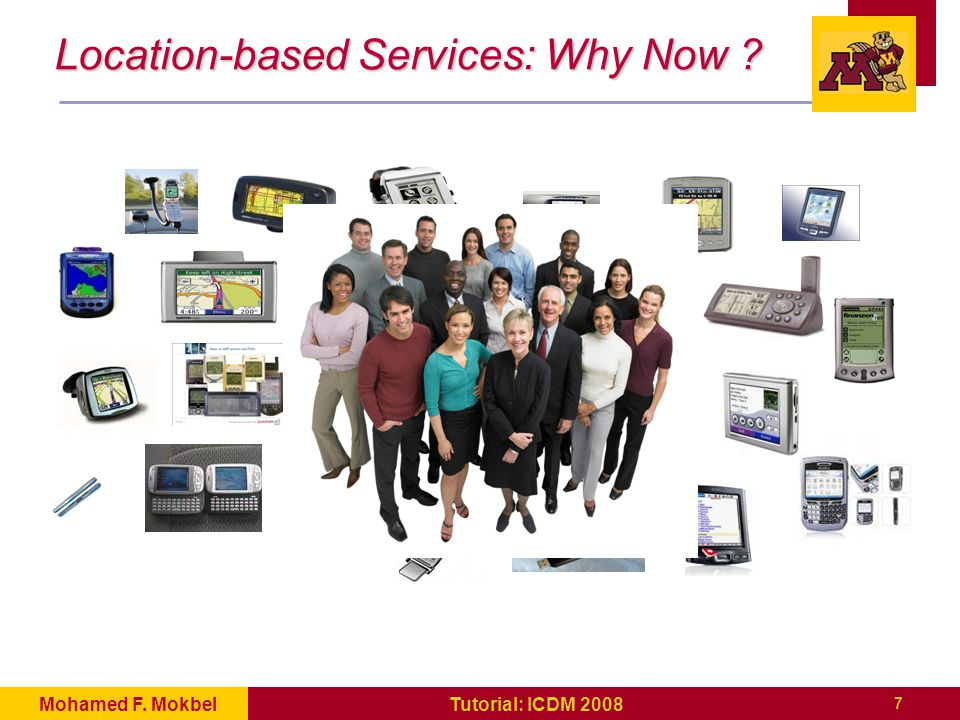 8 Tutorial: ICDM 2008Mohamed F.Mokbel Internet Mobile Devices Location-based Services: Why Now .