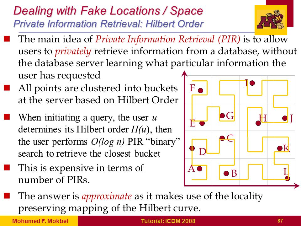 Dealing with Fake Locations / Space Private Information Retrieval: Hilbert Order All points are clustered into buckets at the server based on Hilbert Order When initiating a query, the user u determines its Hilbert order H(u), then the user performs O(log n) PIR binary search to retrieve the closest bucket A D E F G I HJ K L B C This is expensive in terms of number of PIRs.