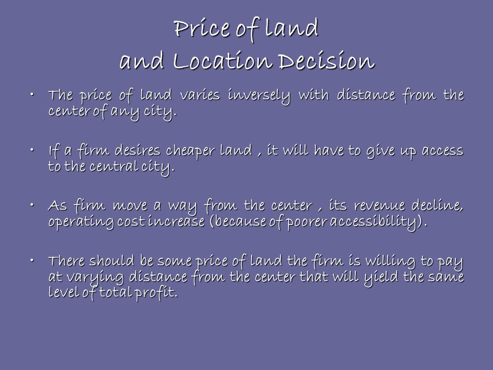 Price of land and Location Decision The price of land varies inversely with distance from the center of any city.The price of land varies inversely with distance from the center of any city.