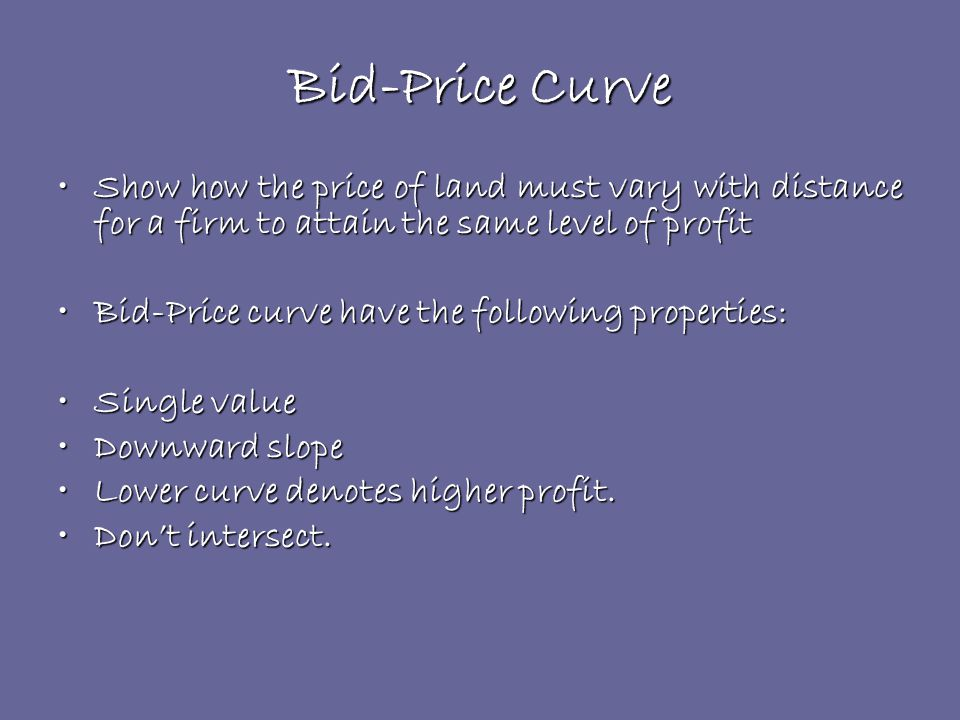 Bid-Price Curve Show how the price of land must vary with distance for a firm to attain the same level of profitShow how the price of land must vary with distance for a firm to attain the same level of profit Bid-Price curve have the following properties:Bid-Price curve have the following properties: Single valueSingle value Downward slopeDownward slope Lower curve denotes higher profit.Lower curve denotes higher profit.