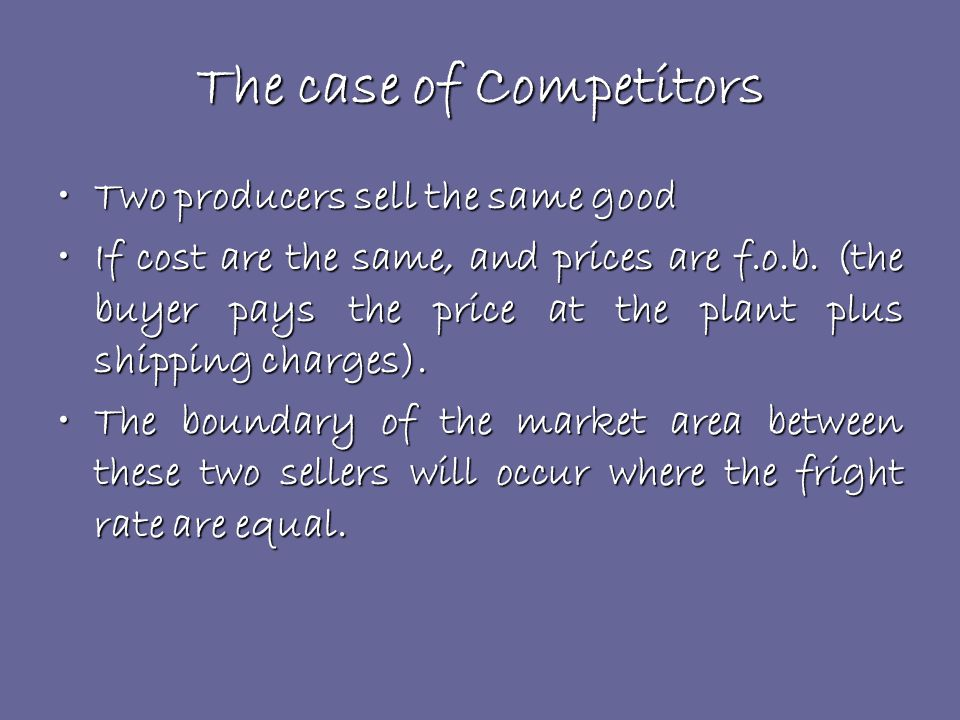 The case of Competitors Two producers sell the same goodTwo producers sell the same good If cost are the same, and prices are f.o.b.