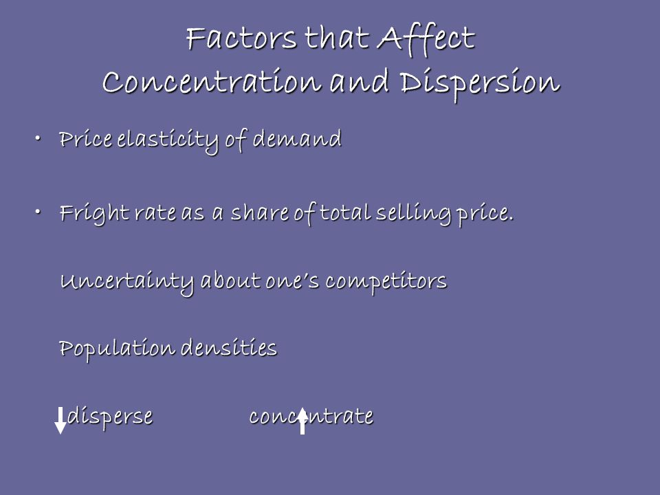 Factors that Affect Concentration and Dispersion Price elasticity of demandPrice elasticity of demand Fright rate as a share of total selling price.Fright rate as a share of total selling price.