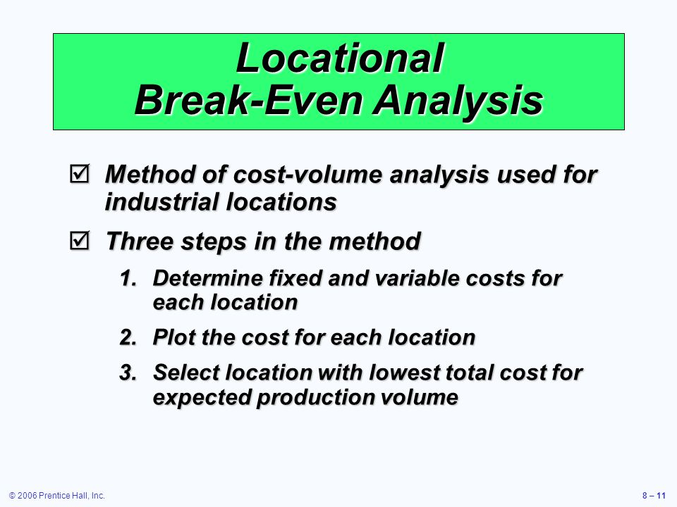 © 2006 Prentice Hall, Inc.8 – 11 Locational Break-Even Analysis  Method of cost-volume analysis used for industrial locations  Three steps in the method 1.Determine fixed and variable costs for each location 2.Plot the cost for each location 3.Select location with lowest total cost for expected production volume