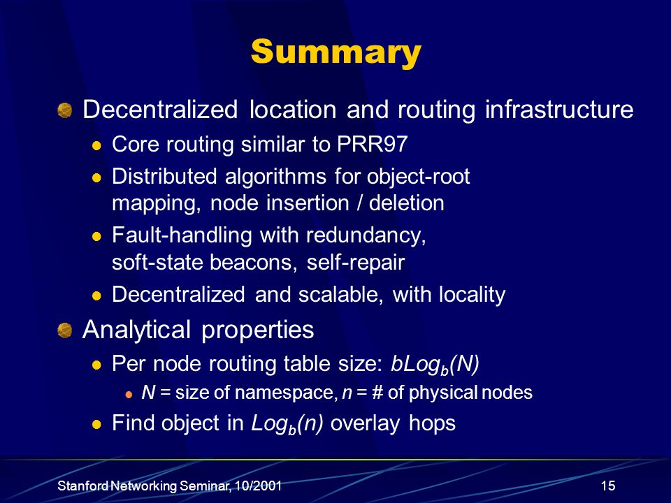 Stanford Networking Seminar, 10/200115 Summary Decentralized location and routing infrastructure Core routing similar to PRR97 Distributed algorithms for object-root mapping, node insertion / deletion Fault-handling with redundancy, soft-state beacons, self-repair Decentralized and scalable, with locality Analytical properties Per node routing table size: bLog b (N) N = size of namespace, n = # of physical nodes Find object in Log b (n) overlay hops