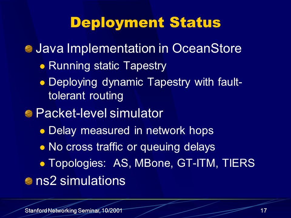Stanford Networking Seminar, 10/ Deployment Status Java Implementation in OceanStore Running static Tapestry Deploying dynamic Tapestry with fault- tolerant routing Packet-level simulator Delay measured in network hops No cross traffic or queuing delays Topologies: AS, MBone, GT-ITM, TIERS ns2 simulations