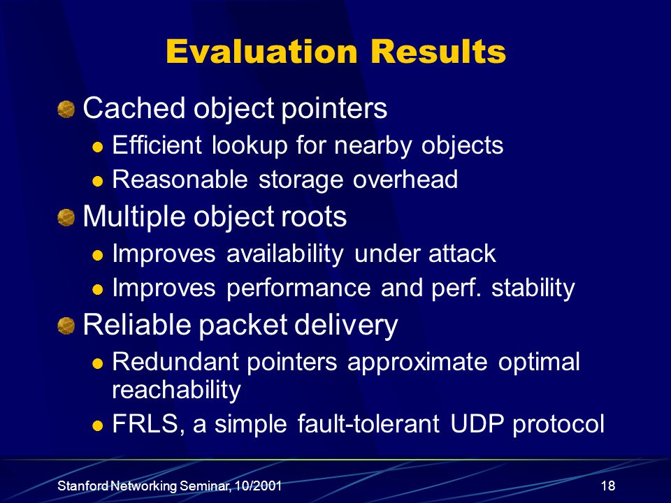 Stanford Networking Seminar, 10/ Evaluation Results Cached object pointers Efficient lookup for nearby objects Reasonable storage overhead Multiple object roots Improves availability under attack Improves performance and perf.