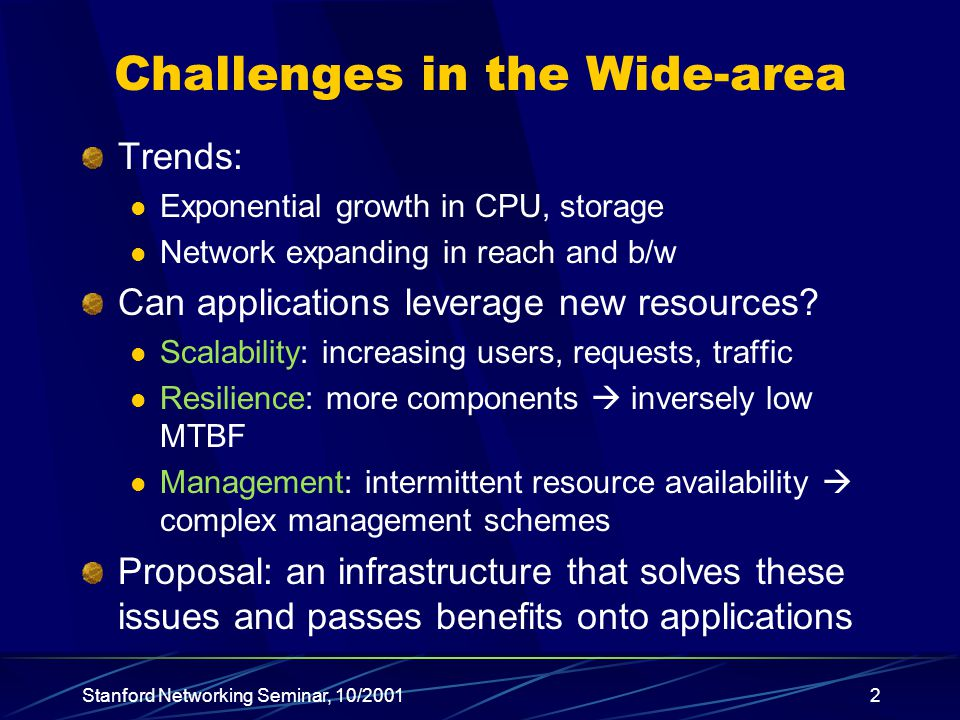 Stanford Networking Seminar, 10/20012 Challenges in the Wide-area Trends: Exponential growth in CPU, storage Network expanding in reach and b/w Can applications leverage new resources.