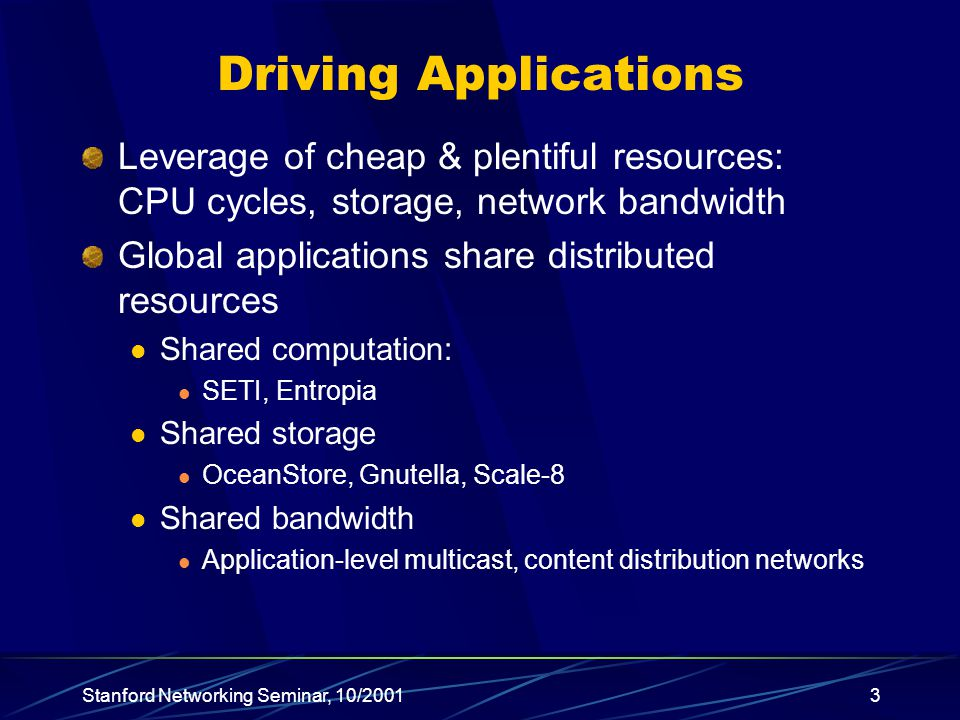 Stanford Networking Seminar, 10/20013 Driving Applications Leverage of cheap & plentiful resources: CPU cycles, storage, network bandwidth Global applications share distributed resources Shared computation: SETI, Entropia Shared storage OceanStore, Gnutella, Scale-8 Shared bandwidth Application-level multicast, content distribution networks